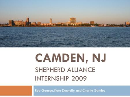 CAMDEN, NJ SHEPHERD ALLIANCE INTERNSHIP 2009 Rob George, Kate Donnelly, and Charlie Gentles.