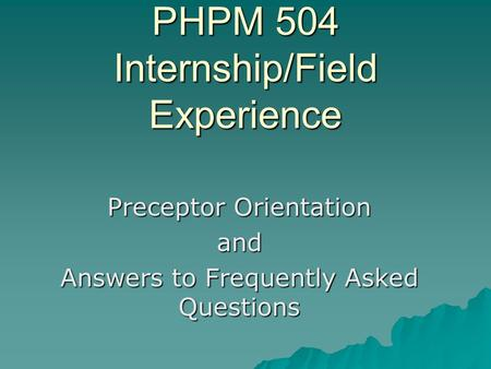 PHPM 504 Internship/Field Experience Preceptor Orientation and Answers to Frequently Asked Questions.
