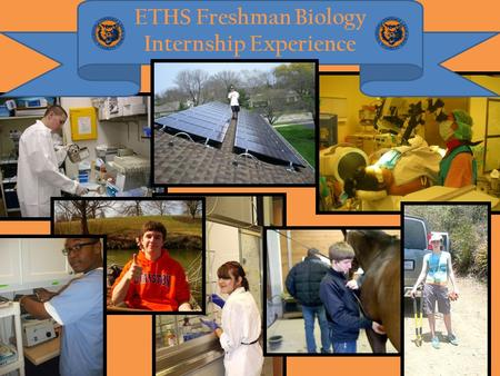 ETHS Freshman Biology Internship Experience. ETHS Biology Internship Student participation in a science internship has been an integral component of the.