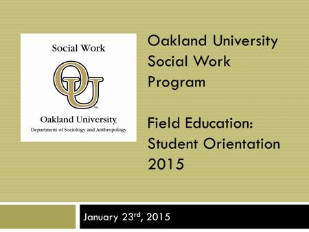 Oakland University Social Work Program Field Education: Student Orientation 2015 January 23 rd, 2015.