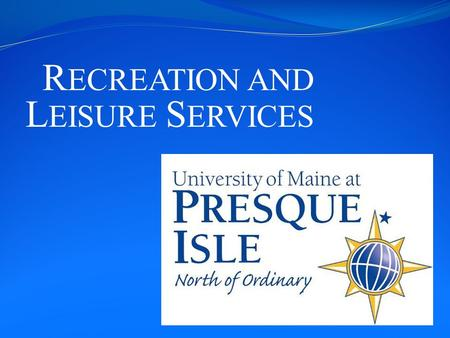 R ECREATION AND L EISURE S ERVICES. UMPI Located in Presque Isle, Maine Approximately 1600 students NCAA Division III Athletics Access to many rivers,