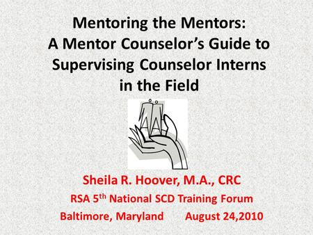 Mentoring the Mentors: A Mentor Counselor's Guide to Supervising Counselor Interns in the Field Sheila R. Hoover, M.A., CRC RSA 5 th National SCD Training.