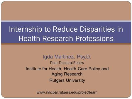 Internship to Reduce Disparities in Health Research Professions Igda Martinez, Psy.D. Post-Doctoral Fellow Institute for Health, Health Care Policy and.