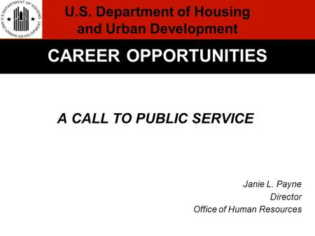 A CALL TO PUBLIC SERVICE Janie L. Payne Director Office of Human Resources Formal Conclusion CAREER OPPORTUNITIES U.S. Department of Housing and Urban.