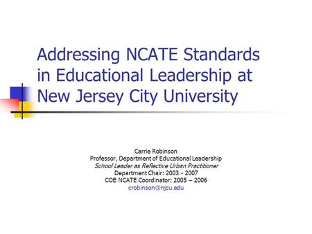Addressing NCATE Standards in Educational Leadership at New Jersey City University Carrie Robinson Professor, Department of Educational Leadership School.