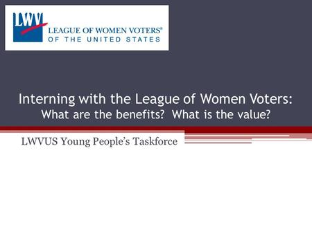 Interning with the League of Women Voters: What are the benefits? What is the value? LWVUS Young People's Taskforce.