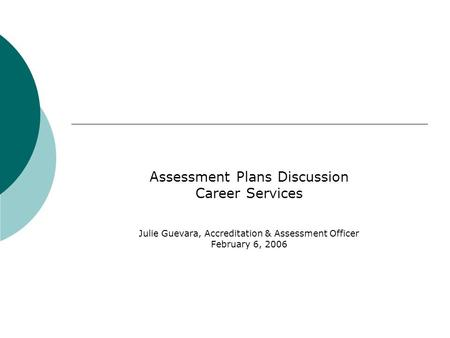 Assessment Plans Discussion Career Services Julie Guevara, Accreditation & Assessment Officer February 6, 2006.