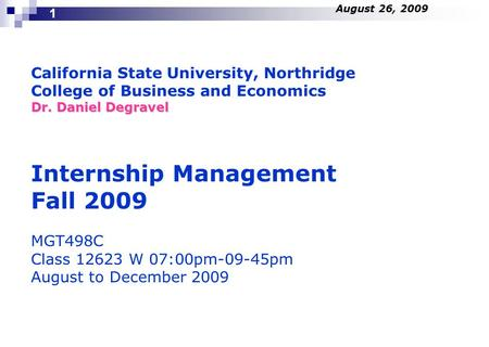California State University, Northridge College of Business and Economics Dr. Daniel Degravel Internship Management Fall 2009 MGT498C Class 12623 W 07:00pm-09-45pm.