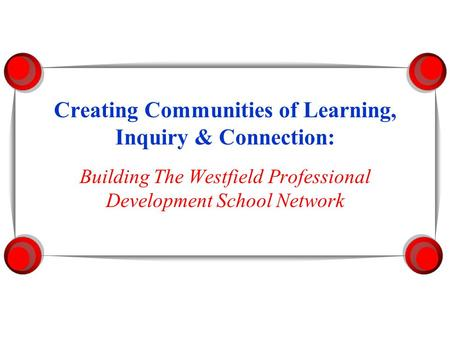 Creating Communities of Learning, Inquiry & Connection: Building The Westfield Professional Development School Network.