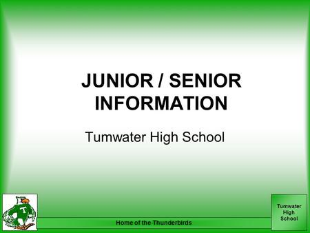Tumwater High School Home of the Thunderbirds JUNIOR / SENIOR INFORMATION Tumwater High School.
