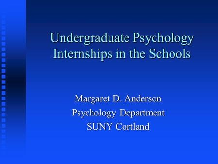 Undergraduate Psychology Internships in the Schools Margaret D. Anderson Psychology Department SUNY Cortland.