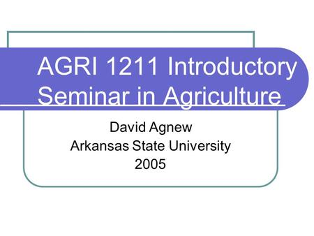 AGRI 1211 Introductory Seminar in Agriculture David Agnew Arkansas State University 2005.