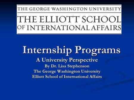 Internship Programs A University Perspective By Dr. Lisa Stephenson The George Washington University Elliott School of International Affairs.