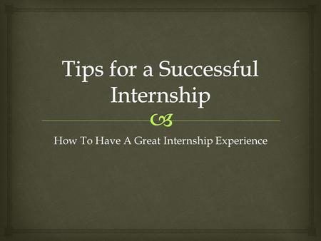 How To Have A Great Internship Experience.   Etiquette  Ways to Impress  Networking  Translating Experience Onto Your Resume Agenda.