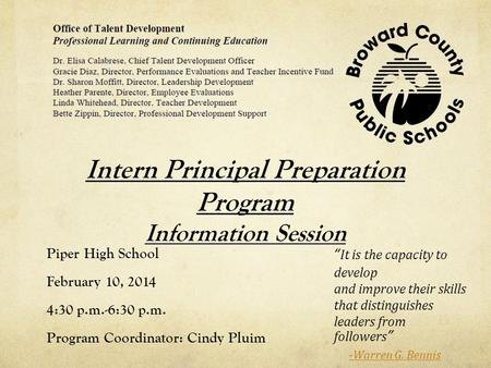 "Intern Principal Preparation Program Information Session Piper High School February 10, 2014 4:30 p.m.-6:30 p.m. Program Coordinator: Cindy Pluim ""It is."