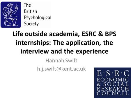 Life outside academia, ESRC & BPS internships: The application, the interview and the experience Hannah Swift