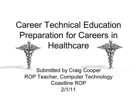 Career Technical Education Preparation for Careers in Healthcare Submitted by Craig Cooper ROP Teacher, Computer Technology Coastline ROP 2/1/11.