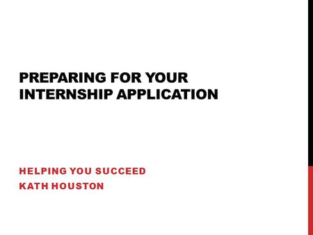 PREPARING FOR YOUR INTERNSHIP APPLICATION HELPING YOU SUCCEED KATH HOUSTON.