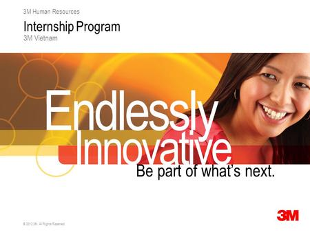 © 2012 3M. All Rights Reserved. 3M Human Resources Internship Program 3M Vietnam Endlessly Innovative Be part of what's next.