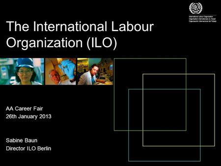 The International Labour Organization (ILO) AA Career Fair 26th January 2013 Sabine Baun Director ILO Berlin.