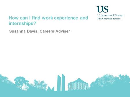 How can I find work experience and internships? Susanna Davis, Careers Adviser.