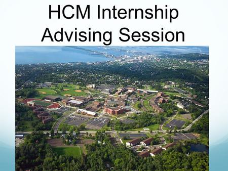 HCM Internship Advising Session. Why pursue an internship? Experience, experience, experience Explore job opportunities Networking Apply what you have.