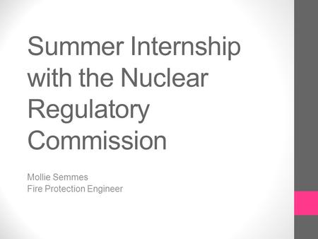 Summer Internship with the Nuclear Regulatory Commission Mollie Semmes Fire Protection Engineer.