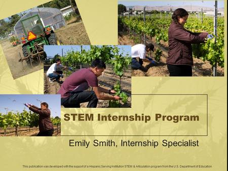 STEM Internship Program Emily Smith, Internship Specialist This publication was developed with the support of a Hispanic Serving Institution STEM & Articulation.