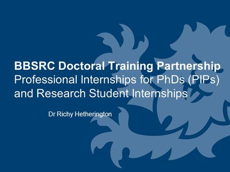 BBSRC Doctoral Training Partnership Professional Internships for PhDs (PIPs) and Research Student Internships Dr Richy Hetherington.