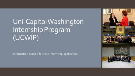 Uni-Capitol Washington Internship Program (UCWIP) Information session for 2014 internship application.