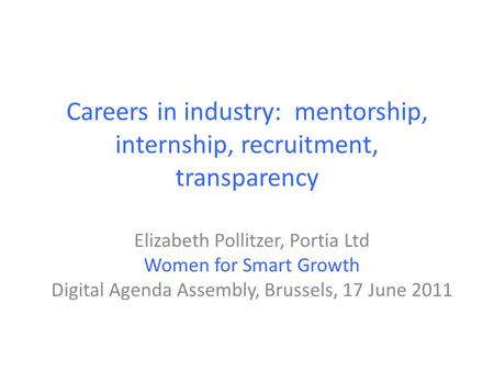 Careers in industry: mentorship, internship, recruitment, transparency Elizabeth Pollitzer, Portia Ltd Women for Smart Growth Digital Agenda Assembly,