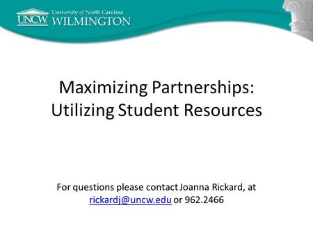 Maximizing Partnerships: Utilizing Student Resources For questions please contact Joanna Rickard, at or 962.2466