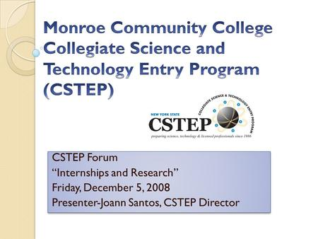 "CSTEP Forum ""Internships and Research"" Friday, December 5, 2008 Presenter-Joann Santos, CSTEP Director CSTEP Forum ""Internships and Research"" Friday, December."