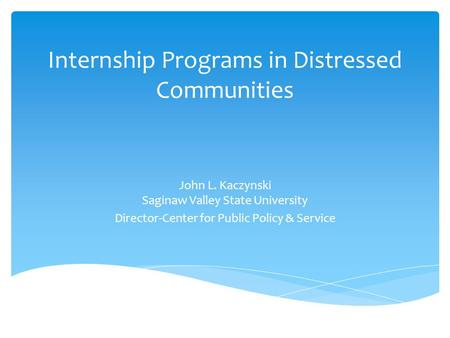 Internship Programs in Distressed Communities John L. Kaczynski Saginaw Valley State University Director-Center for Public Policy & Service.