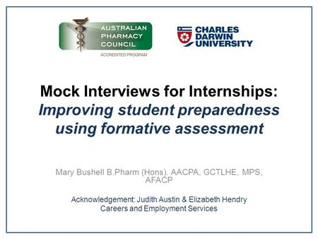 Mock Interviews for Internships: Improving student preparedness using formative assessment Mary Bushell B.Pharm (Hons). AACPA, GCTLHE, MPS, AFACP Acknowledgement: