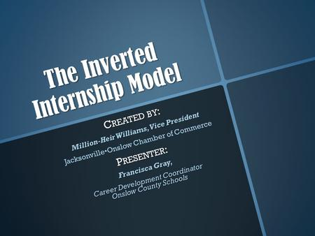 The Inverted Internship Model C REATED BY : Million-Heir Williams, Vice President JacksonvilleOnslow Chamber of Commerce P RESENTER : Francisca Gray, Career.