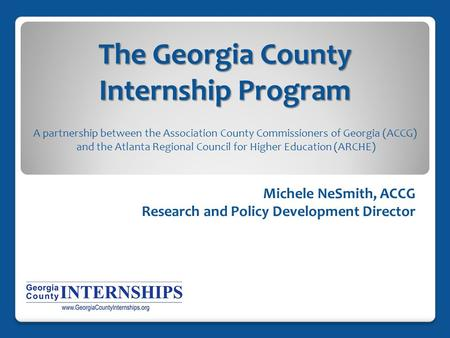 The Georgia County Internship Program Michele NeSmith, ACCG Research and Policy Development Director A partnership between the Association County Commissioners.