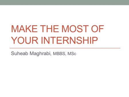 MAKE THE MOST OF YOUR INTERNSHIP Suheab Maghrabi, MBBS, MSc.