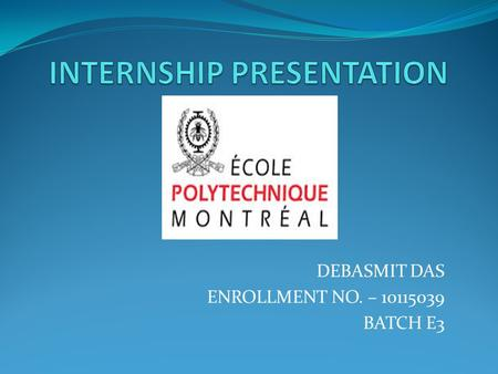 DEBASMIT DAS ENROLLMENT NO. – 10115039 BATCH E3. DETAILS ABOUT MY INTERNSHIP TYPE – RESEARCH INTERNSHIP PLACE – ECOLE POLYTECHNIQUE DE MONTREAL FIELD.