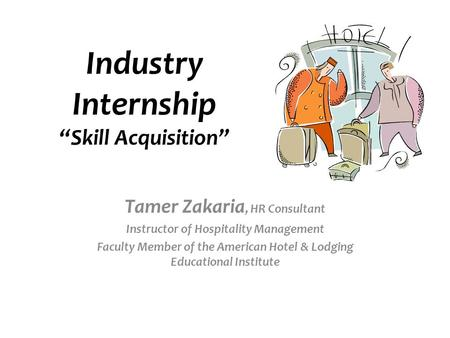 "Industry Internship ""Skill Acquisition"" Tamer Zakaria, HR Consultant Instructor of Hospitality Management Faculty Member of the American Hotel & Lodging."