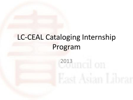 LC-CEAL Cataloging Internship Program 2013. Purpose Share LC cataloging expertise for East Asian materials Provide educational and work experience for.