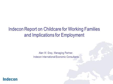 Indecon Report on Childcare for Working Families and Implications for Employment Alan W. Gray, Managing Partner, Indecon International Economic Consultants.