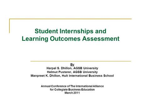 Student Internships and Learning Outcomes Assessment By Harpal S. Dhillon, AGSB University Helmut Pusterer, AGSB University Manpreet K. Dhillon, Hult International.