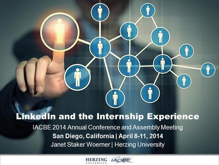 LinkedIn and the Internship Experience IACBE 2014 Annual Conference and Assembly Meeting San Diego, California | April 8-11, 2014 Janet Staker Woerner.