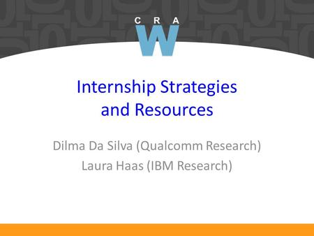 Internship Strategies and Resources Dilma Da Silva (Qualcomm Research) Laura Haas (IBM Research)