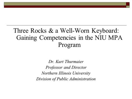 Three Rocks & a Well-Worn Keyboard: Gaining Competencies in the NIU MPA Program Dr. Kurt Thurmaier Professor and Director Northern Illinois University.