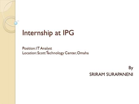 Internship at IPG Position: IT Analyst Location: Scott Technology Center, Omaha By SRIRAM SURAPANENI.