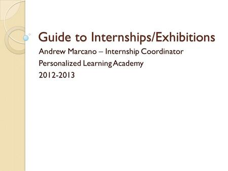Guide to Internships/Exhibitions Andrew Marcano – Internship Coordinator Personalized Learning Academy 2012-2013.