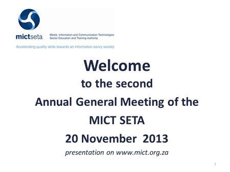 Welcome to the second Annual General Meeting of the MICT SETA 20 November 2013 presentation on www.mict.org.za 1.