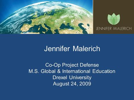 Jennifer Malerich Co-Op Project Defense M.S. Global & International Education Drexel University August 24, 2009.